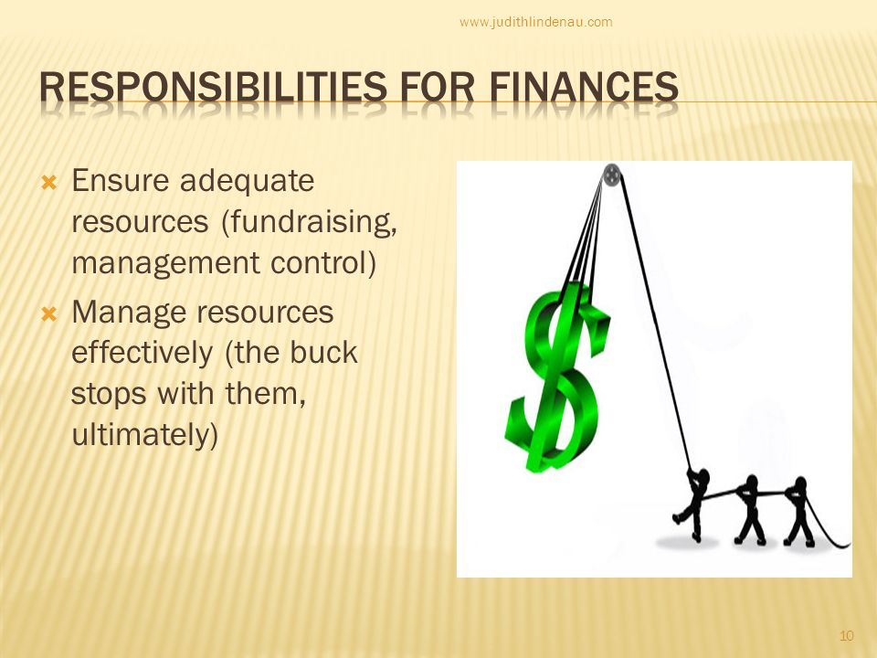  Ensure adequate resources (fundraising, management control)  Manage resources effectively (the buck stops with them, ultimately) 10 www.judithlindenau.com