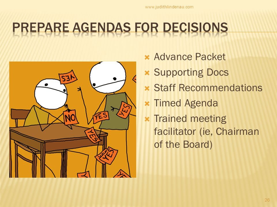  Advance Packet  Supporting Docs  Staff Recommendations  Timed Agenda  Trained meeting facilitator (ie, Chairman of the Board) 26 www.judithlindenau.com