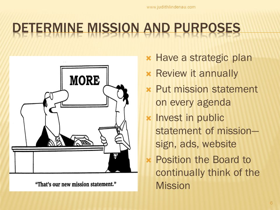  Have a strategic plan  Review it annually  Put mission statement on every agenda  Invest in public statement of mission— sign, ads, website  Position the Board to continually think of the Mission 6 www.judithlindenau.com