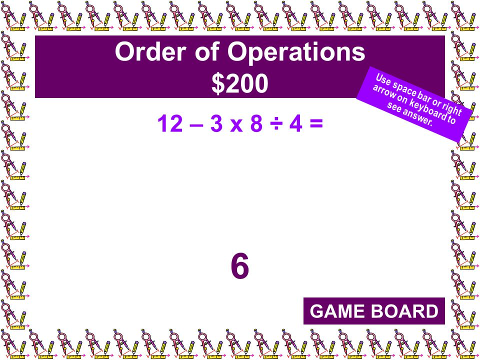 Order of Operations $200 12 – 3 x 8 ÷ 4 = 6 GAME BOARD Use space bar or right arrow on keyboard to see answer.