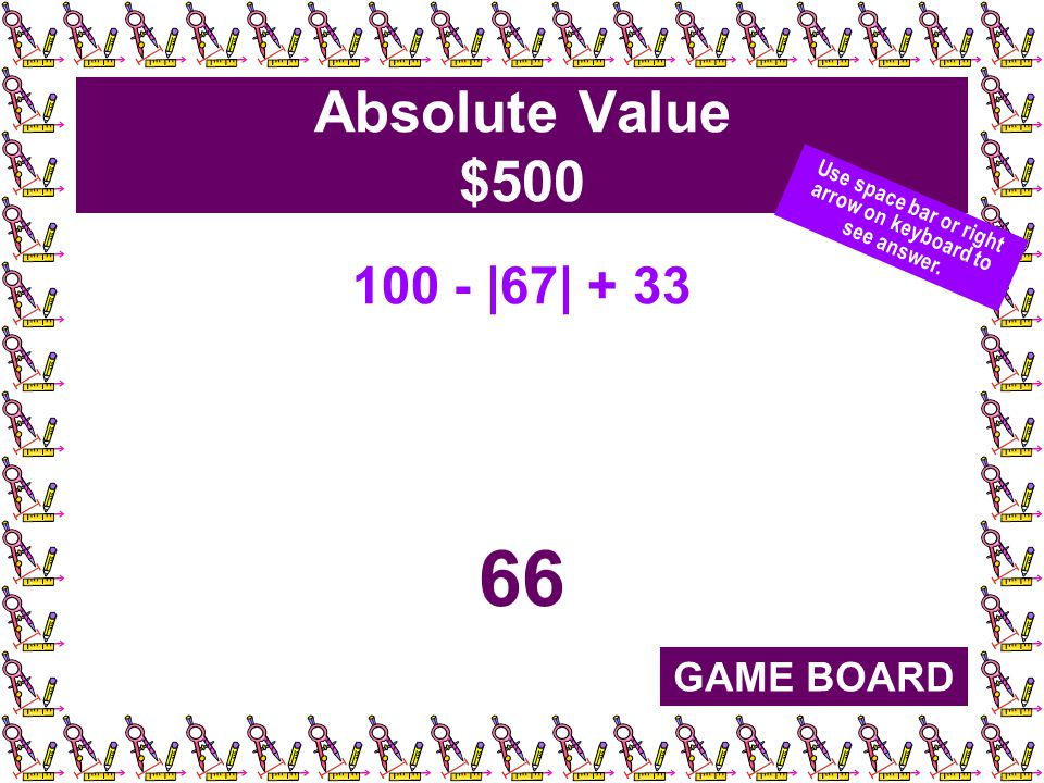 Absolute Value $500 100 - |67| + 33 66 GAME BOARD Use space bar or right arrow on keyboard to see answer.
