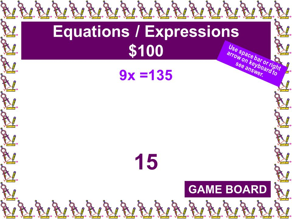 Equations / Expressions $100 9x =135 15 GAME BOARD Use space bar or right arrow on keyboard to see answer.