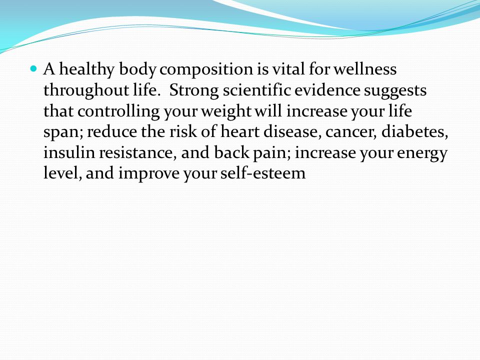 A healthy body composition is vital for wellness throughout life. Strong scientific evidence suggests that controlling your weight will increase your