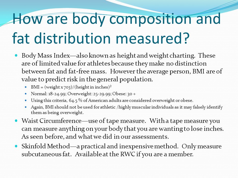 How are body composition and fat distribution measured? Body Mass Index—also known as height and weight charting. These are of limited value for athle