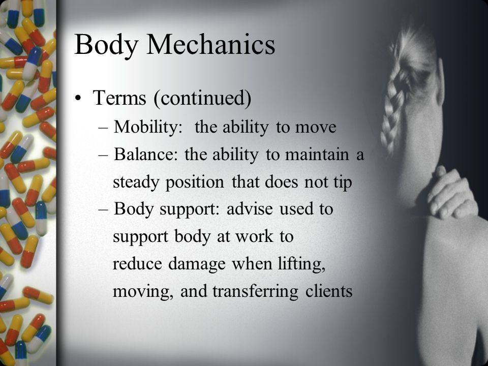 Body Mechanics Terms (continued) –Mobility: the ability to move –Balance: the ability to maintain a steady position that does not tip –Body support: advise used to support body at work to reduce damage when lifting, moving, and transferring clients
