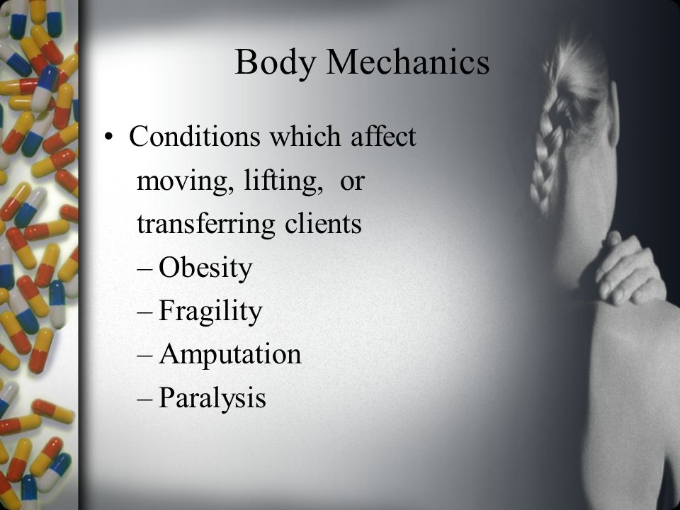 Body Mechanics Conditions which affect moving, lifting, or transferring clients –Obesity –Fragility –Amputation –Paralysis