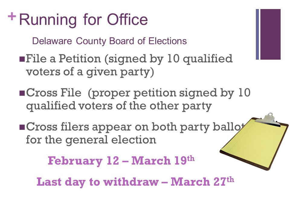 + Running for Office Delaware County Board of Elections File a Petition (signed by 10 qualified voters of a given party) Cross File (proper petition signed by 10 qualified voters of the other party Cross filers appear on both party ballots for the general election February 12 – March 19 th Last day to withdraw – March 27 th