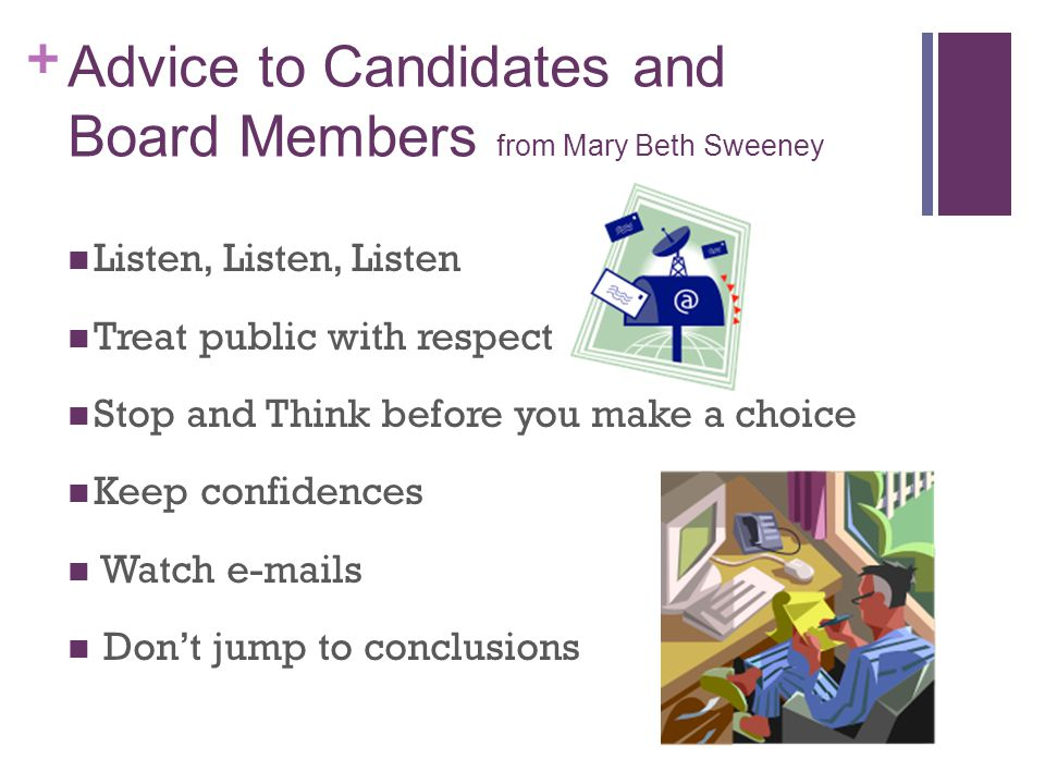 + Advice to Candidates and Board Members from Mary Beth Sweeney Listen, Listen, Listen Treat public with respect Stop and Think before you make a choice Keep confidences Watch  s Don't jump to conclusions