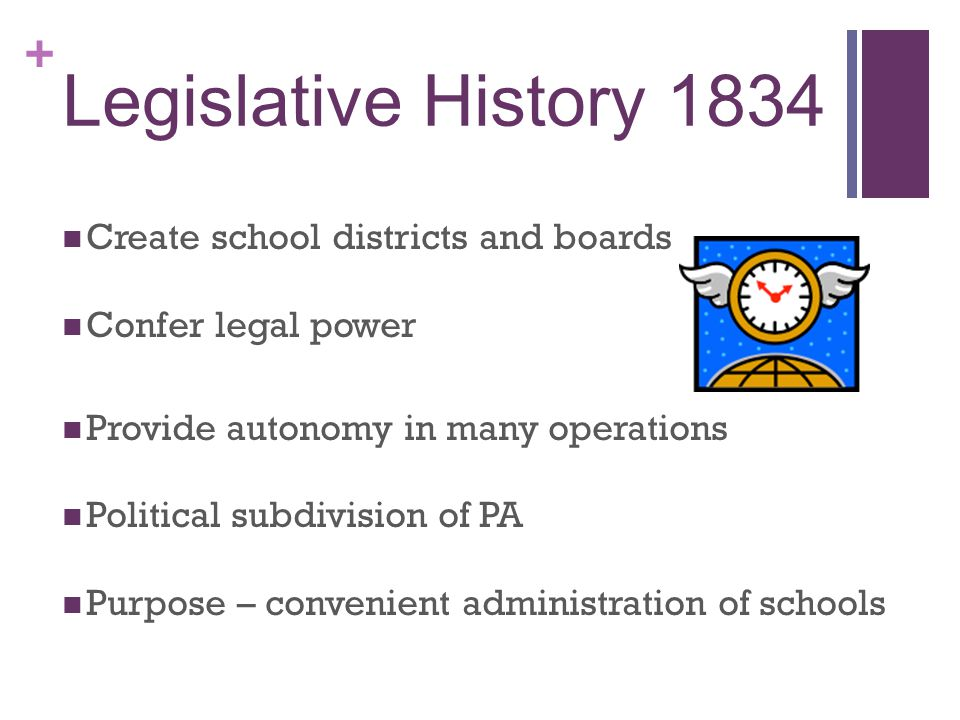+ Legislative History 1834 Create school districts and boards Confer legal power Provide autonomy in many operations Political subdivision of PA Purpose – convenient administration of schools