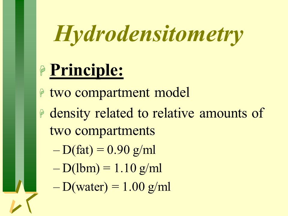 H Principle: H two compartment model H density related to relative amounts of two compartments –D(fat) = 0.90 g/ml –D(lbm) = 1.10 g/ml –D(water) = 1.00 g/ml