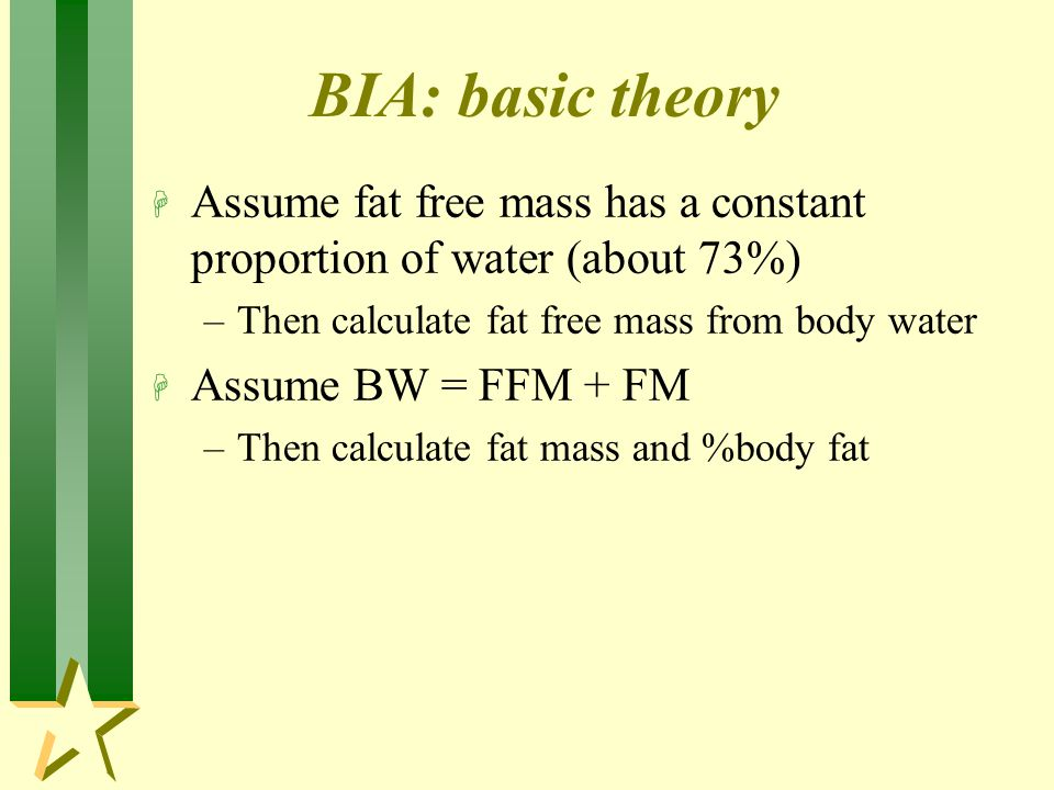 BIA: basic theory H Assume fat free mass has a constant proportion of water (about 73%) –Then calculate fat free mass from body water H Assume BW = FFM + FM –Then calculate fat mass and %body fat