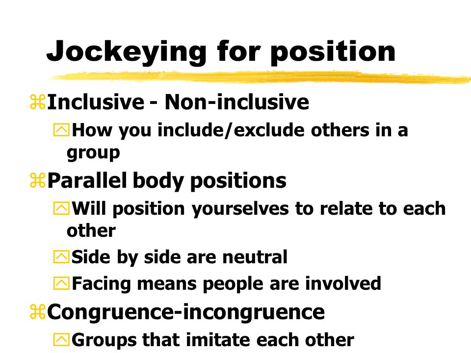 Jockeying for position zInclusive - Non-inclusive yHow you include/exclude others in a group zParallel body positions yWill position yourselves to relate to each other ySide by side are neutral yFacing means people are involved zCongruence-incongruence yGroups that imitate each other