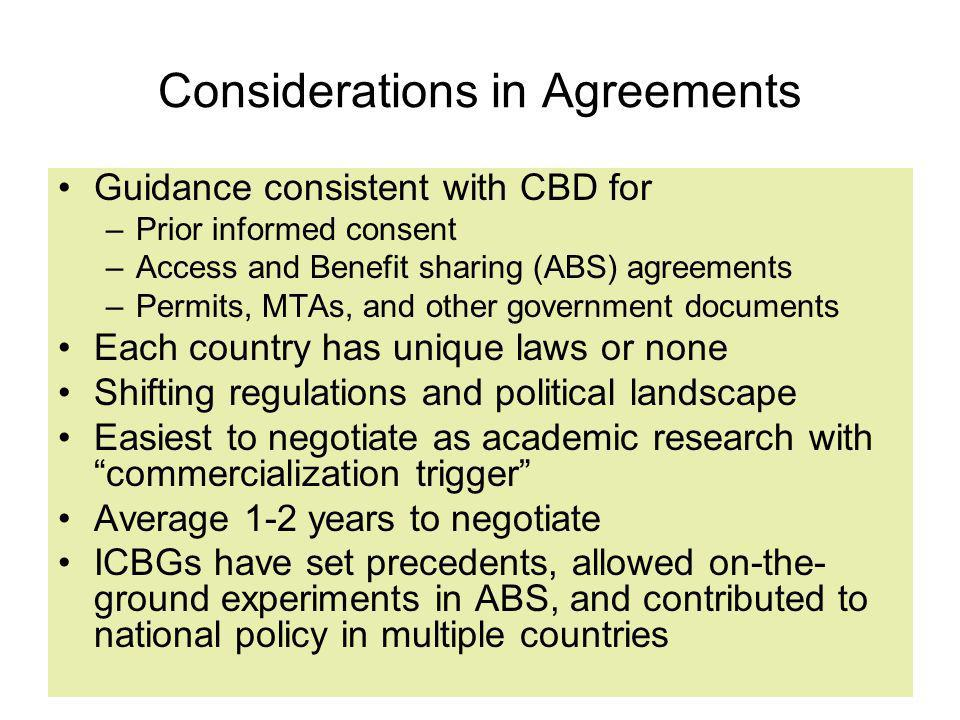 Considerations in Agreements Guidance consistent with CBD for –Prior informed consent –Access and Benefit sharing (ABS) agreements –Permits, MTAs, and other government documents Each country has unique laws or none Shifting regulations and political landscape Easiest to negotiate as academic research with commercialization trigger Average 1-2 years to negotiate ICBGs have set precedents, allowed on-the- ground experiments in ABS, and contributed to national policy in multiple countries