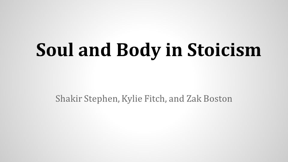 Soul and Body in Stoicism Shakir Stephen, Kylie Fitch, and Zak Boston