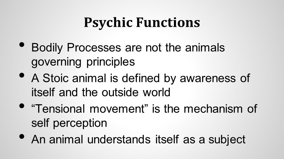 """Psychic Functions Bodily Processes are not the animals governing principles A Stoic animal is defined by awareness of itself and the outside world """"Te"""