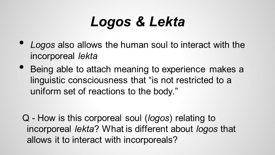 Logos & Lekta Logos also allows the human soul to interact with the incorporeal lekta Being able to attach meaning to experience makes a linguistic consciousness that is not restricted to a uniform set of reactions to the body. Q - How is this corporeal soul (logos) relating to incorporeal lekta.