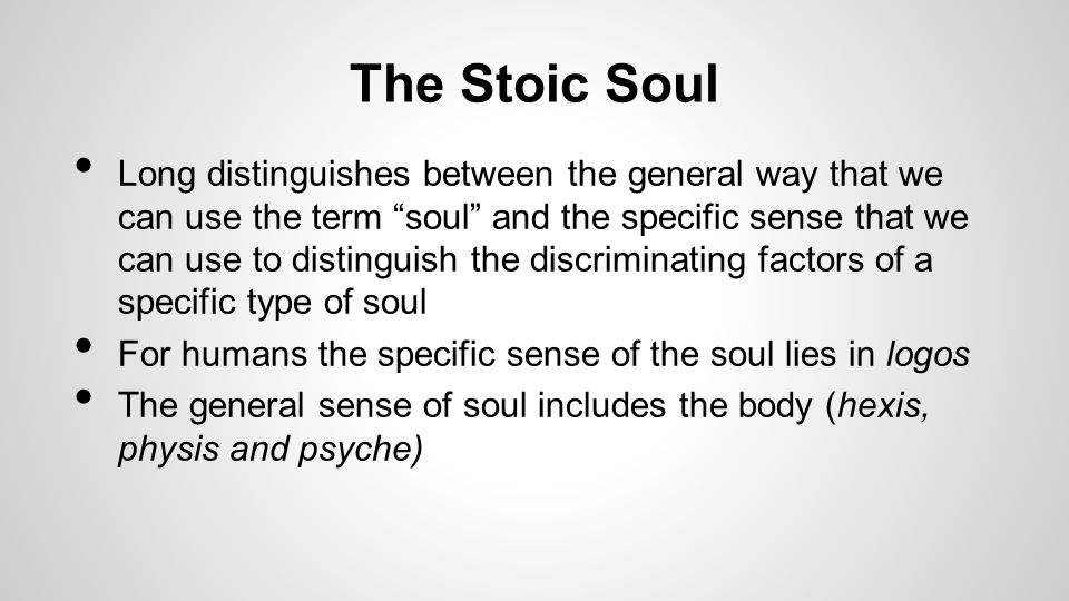 The Stoic Soul Long distinguishes between the general way that we can use the term soul and the specific sense that we can use to distinguish the discriminating factors of a specific type of soul For humans the specific sense of the soul lies in logos The general sense of soul includes the body (hexis, physis and psyche)