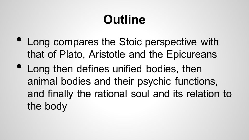 Outline Long compares the Stoic perspective with that of Plato, Aristotle and the Epicureans Long then defines unified bodies, then animal bodies and their psychic functions, and finally the rational soul and its relation to the body