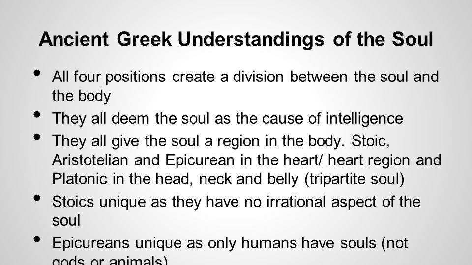 Ancient Greek Understandings of the Soul All four positions create a division between the soul and the body They all deem the soul as the cause of intelligence They all give the soul a region in the body.