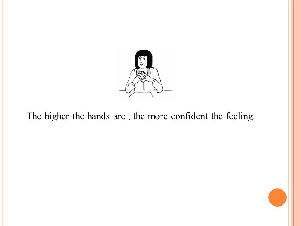 The higher the hands are, the more confident the feeling.