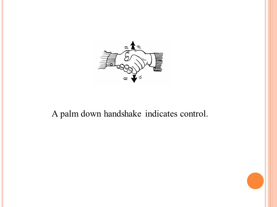 A palm down handshake indicates control.