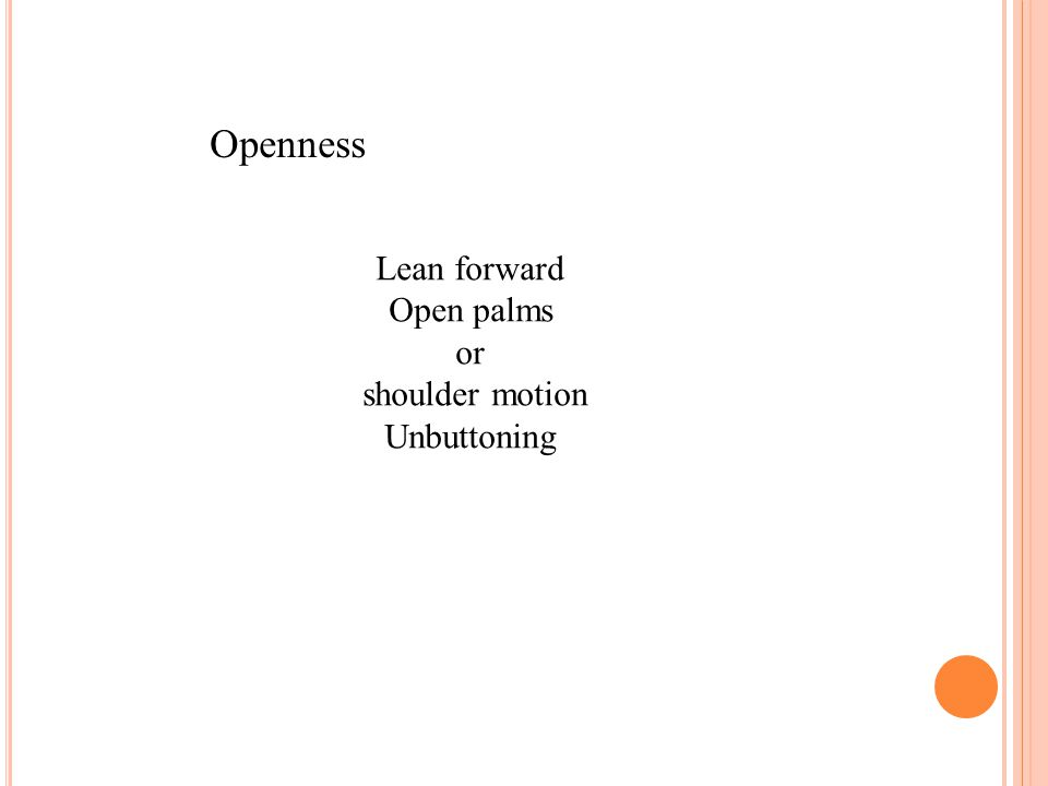 Openness Lean forward Open palms or shoulder motion Unbuttoning