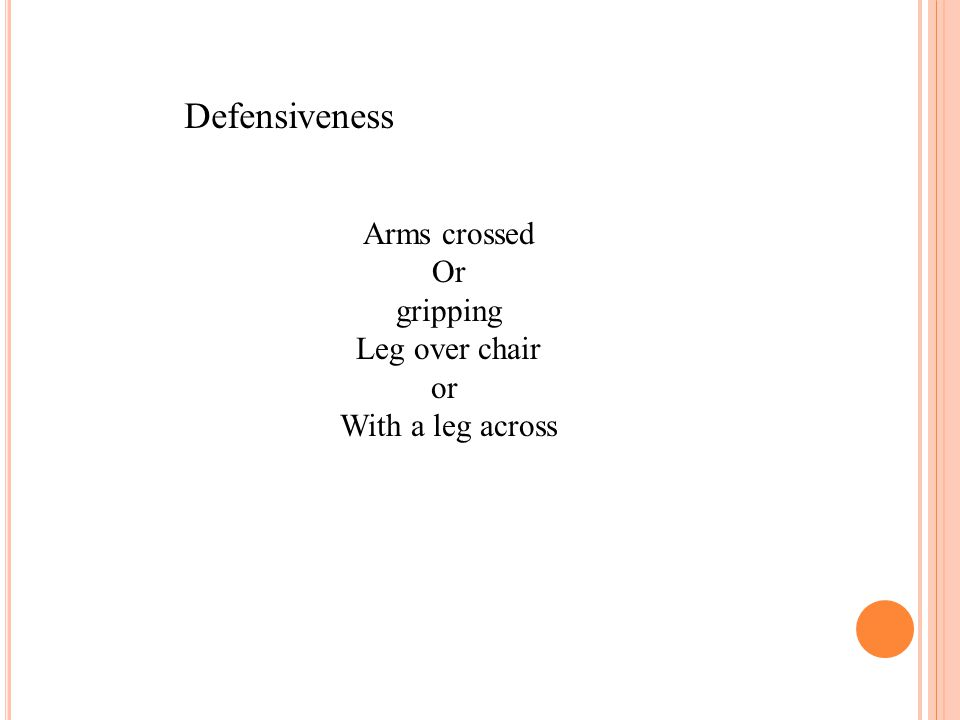 Defensiveness Arms crossed Or gripping Leg over chair or With a leg across