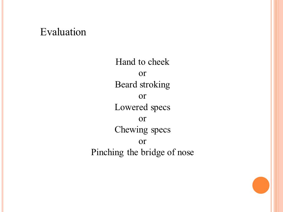 Evaluation Hand to cheek or Beard stroking or Lowered specs or Chewing specs or Pinching the bridge of nose