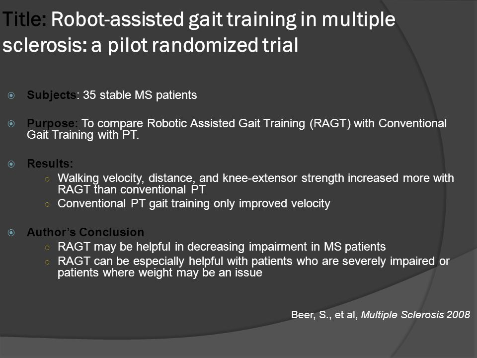 Title: Robot-assisted gait training in multiple sclerosis: a pilot randomized trial  Subjects: 35 stable MS patients  Purpose: To compare Robotic Assisted Gait Training (RAGT) with Conventional Gait Training with PT.