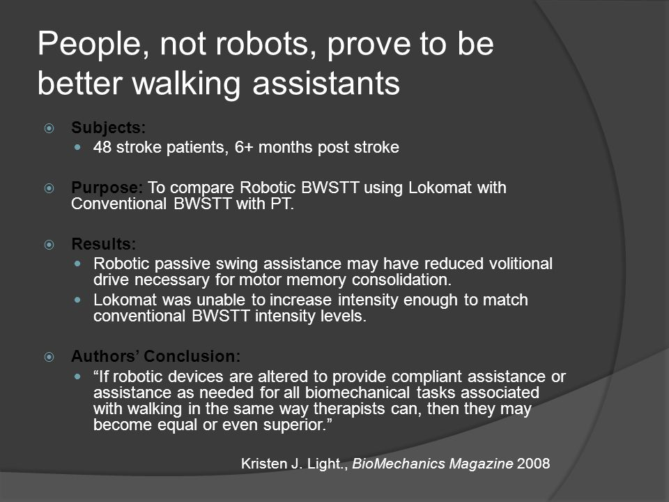 People, not robots, prove to be better walking assistants  Subjects: 48 stroke patients, 6+ months post stroke  Purpose: To compare Robotic BWSTT using Lokomat with Conventional BWSTT with PT.