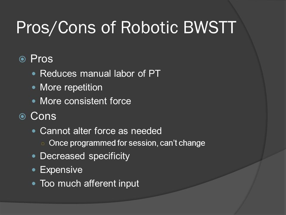 Pros/Cons of Robotic BWSTT  Pros Reduces manual labor of PT More repetition More consistent force  Cons Cannot alter force as needed ○ Once programmed for session, can't change Decreased specificity Expensive Too much afferent input