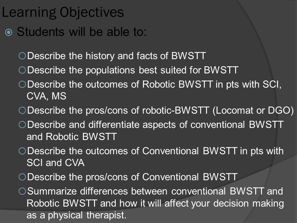 Learning Objectives  Students will be able to: o Describe the history and facts of BWSTT o Describe the populations best suited for BWSTT o Describe the outcomes of Robotic BWSTT in pts with SCI, CVA, MS o Describe the pros/cons of robotic-BWSTT (Locomat or DGO) o Describe and differentiate aspects of conventional BWSTT and Robotic BWSTT o Describe the outcomes of Conventional BWSTT in pts with SCI and CVA o Describe the pros/cons of Conventional BWSTT o Summarize differences between conventional BWSTT and Robotic BWSTT and how it will affect your decision making as a physical therapist.