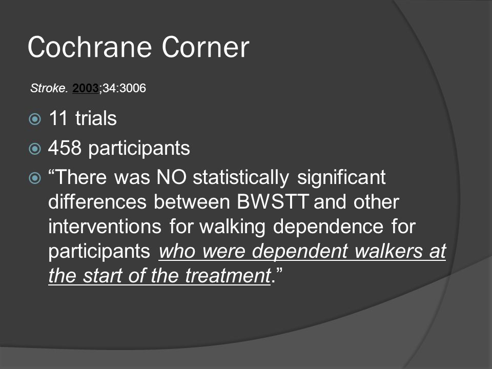 Cochrane Corner  11 trials  458 participants  There was NO statistically significant differences between BWSTT and other interventions for walking dependence for participants who were dependent walkers at the start of the treatment. Stroke.