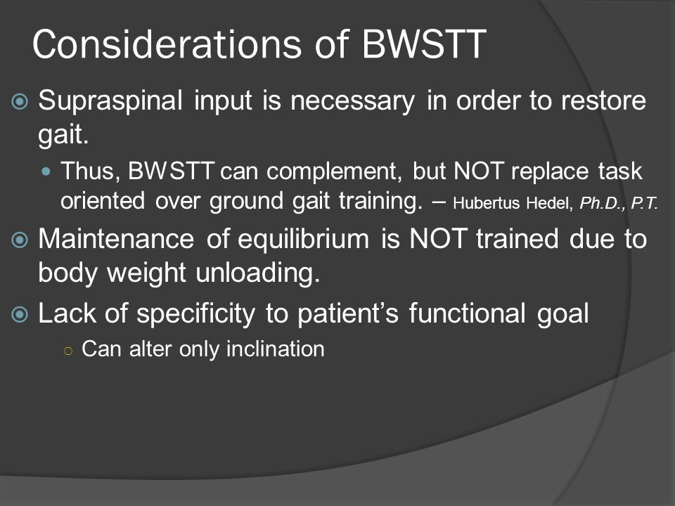 Considerations of BWSTT  Supraspinal input is necessary in order to restore gait.