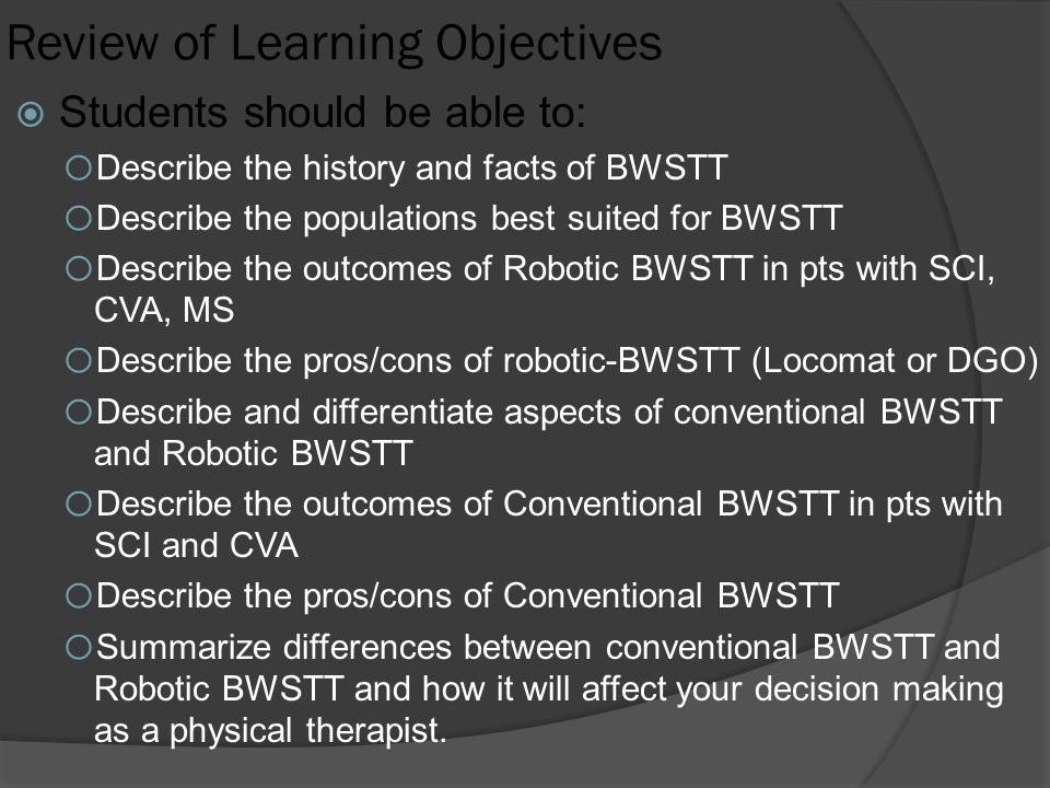 Review of Learning Objectives  Students should be able to: o Describe the history and facts of BWSTT o Describe the populations best suited for BWSTT o Describe the outcomes of Robotic BWSTT in pts with SCI, CVA, MS o Describe the pros/cons of robotic-BWSTT (Locomat or DGO) o Describe and differentiate aspects of conventional BWSTT and Robotic BWSTT o Describe the outcomes of Conventional BWSTT in pts with SCI and CVA o Describe the pros/cons of Conventional BWSTT o Summarize differences between conventional BWSTT and Robotic BWSTT and how it will affect your decision making as a physical therapist.