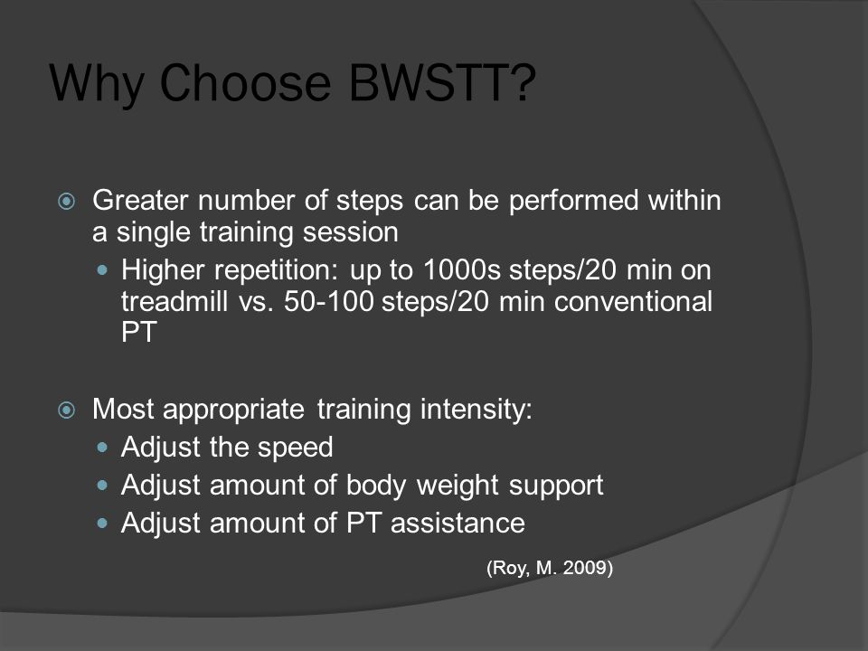 Why Choose BWSTT?  Greater number of steps can be performed within a single training session Higher repetition: up to 1000s steps/20 min on treadmill