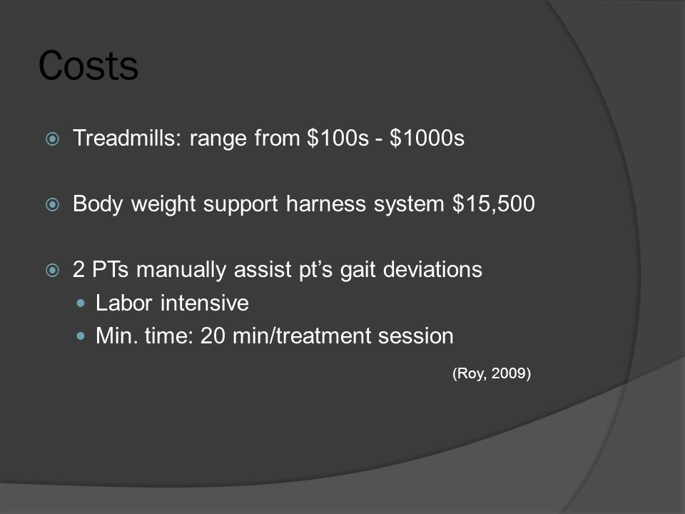 Costs  Treadmills: range from $100s - $1000s  Body weight support harness system $15,500  2 PTs manually assist pt's gait deviations Labor intensive Min.