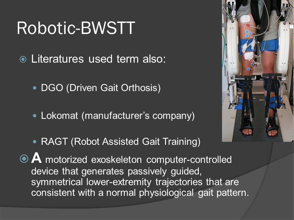 Robotic-BWSTT  Literatures used term also: DGO (Driven Gait Orthosis) Lokomat (manufacturer's company) RAGT (Robot Assisted Gait Training)  A motori