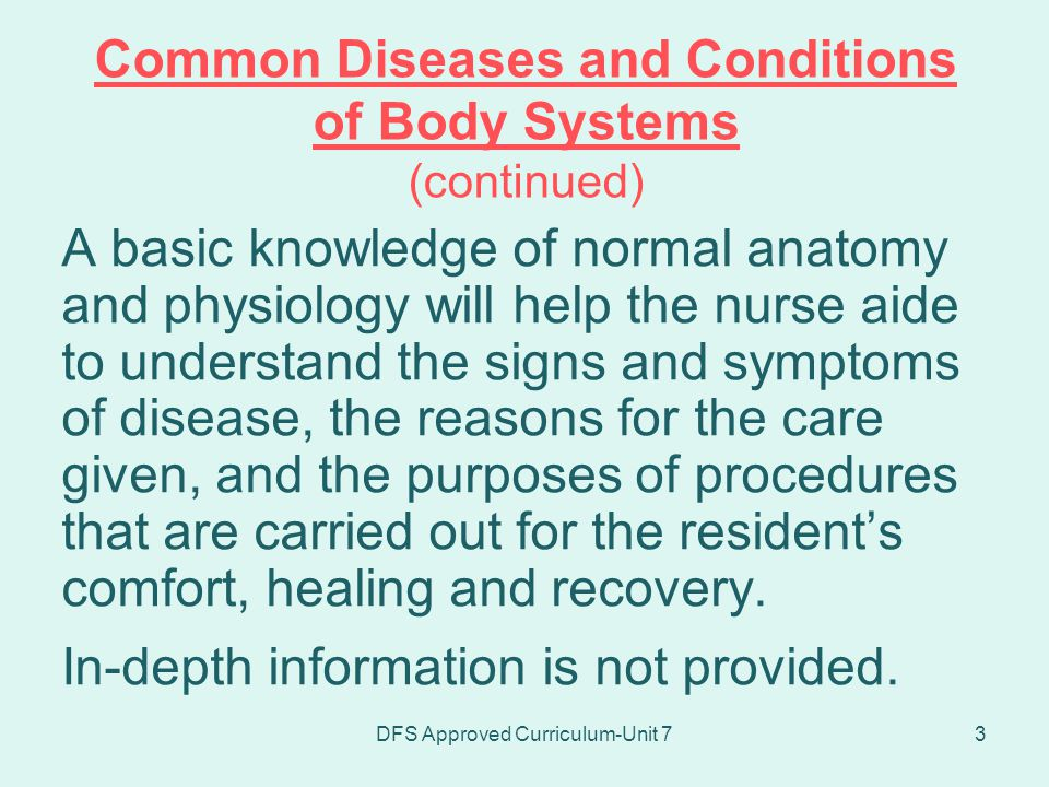 DFS Approved Curriculum-Unit 74 Common Diseases and Conditions of Body Systems (continued) It is intended that upon completion of the unit, the student will have rudimentary knowledge of the body systems sufficient to enhance resident care.