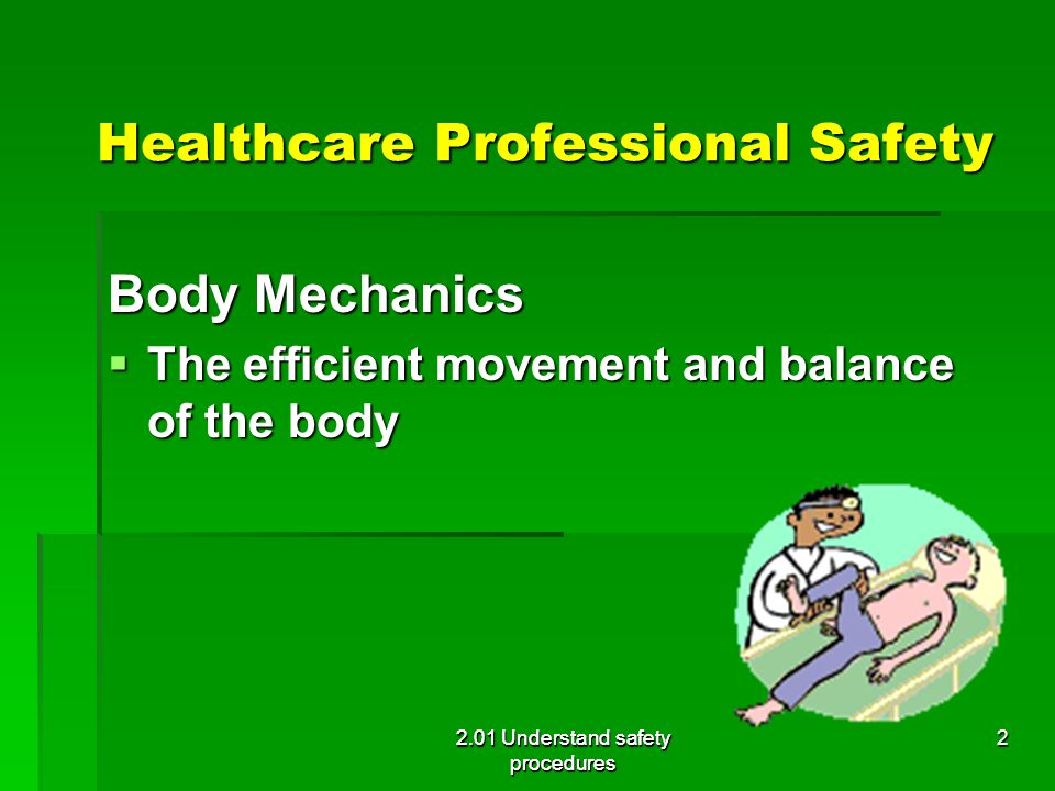 Healthcare Professional Safety Healthcare Professional Safety Body Mechanics  The efficient movement and balance of the body 2.01 Understand safety p