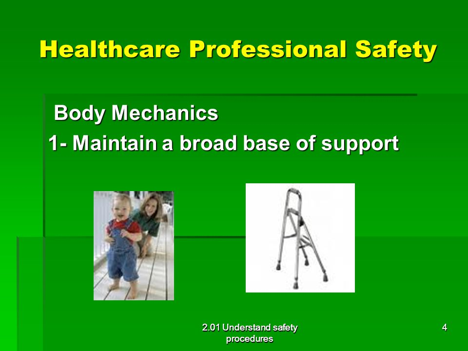 Healthcare Professional Safety Body Mechanics Body Mechanics 1- Maintain a broad base of support 2.01 Understand safety procedures 4