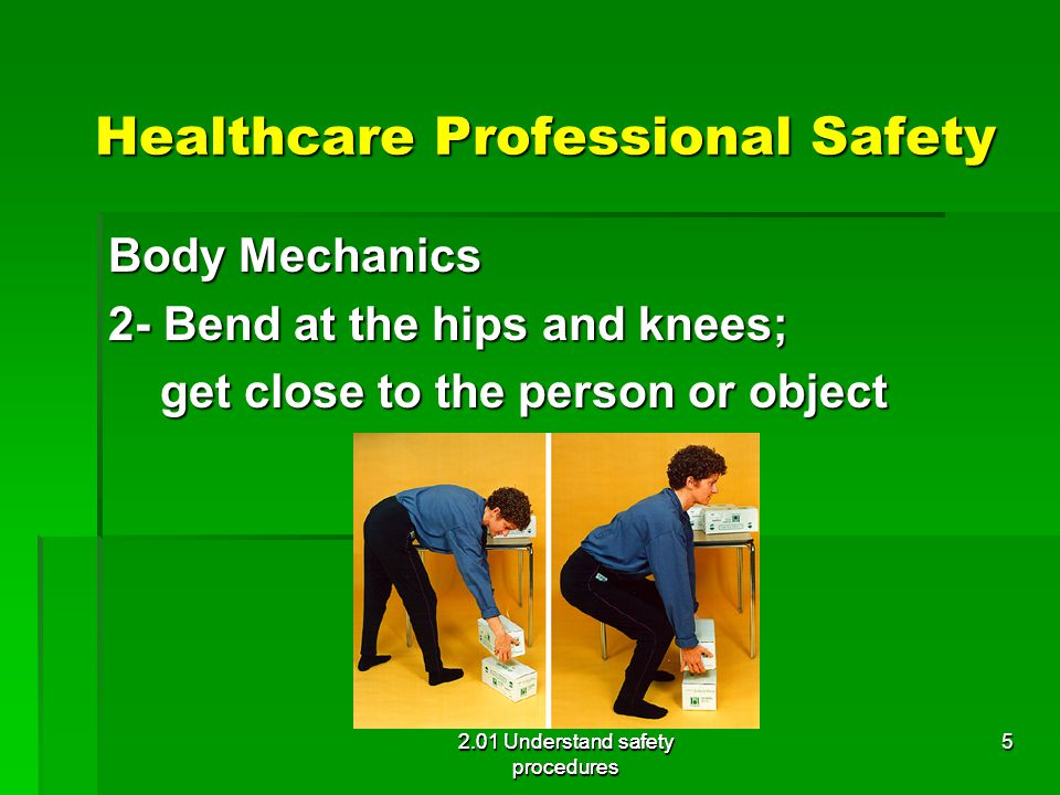 Healthcare Professional Safety Body Mechanics 3- Use the strongest muscles 2.01 Understand safety procedures 6