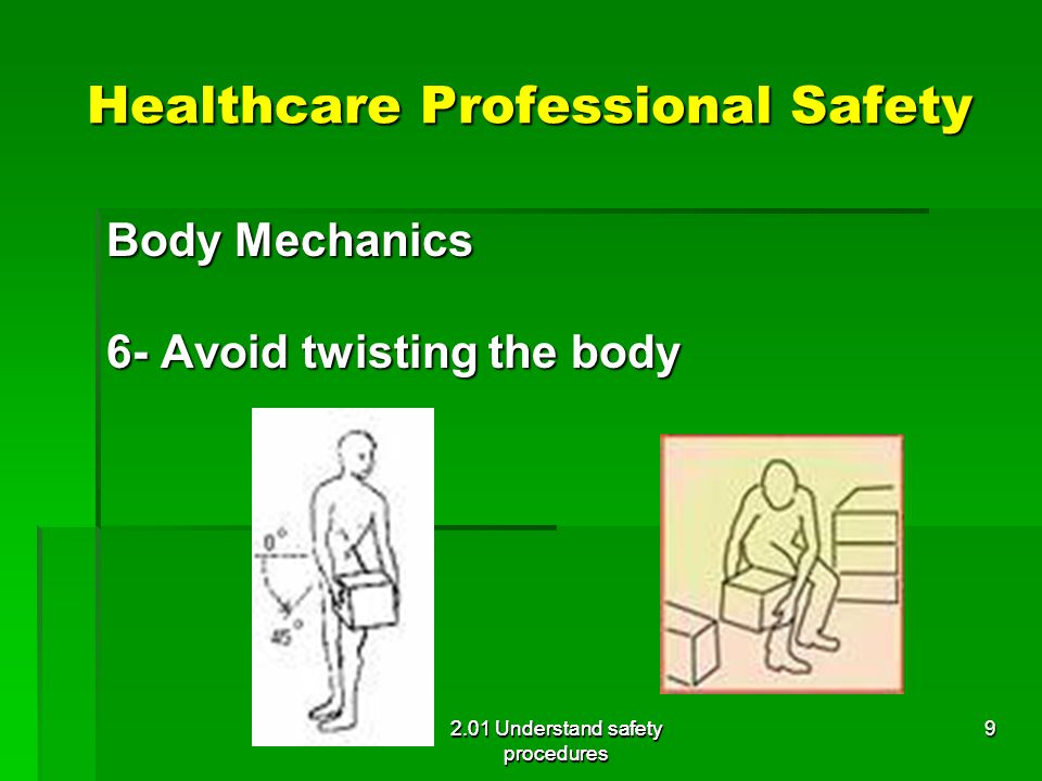 Healthcare Professional Safety Body Mechanics 6- Avoid twisting the body 2.01 Understand safety procedures 9