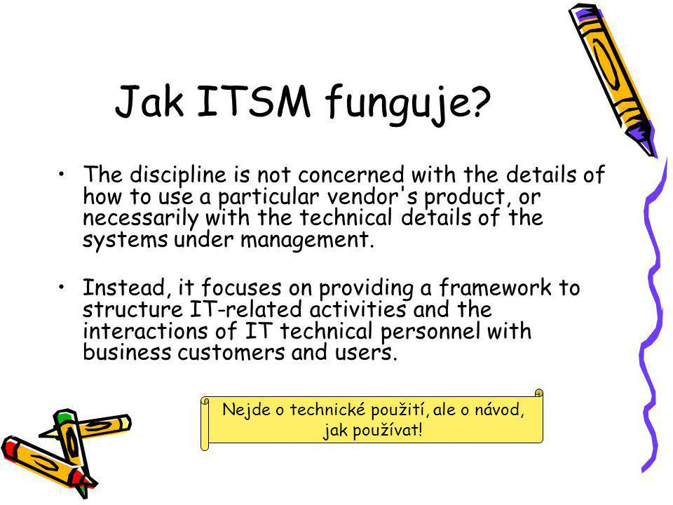 Jak ITSM funguje? The discipline is not concerned with the details of how to use a particular vendor's product, or necessarily with the technical deta