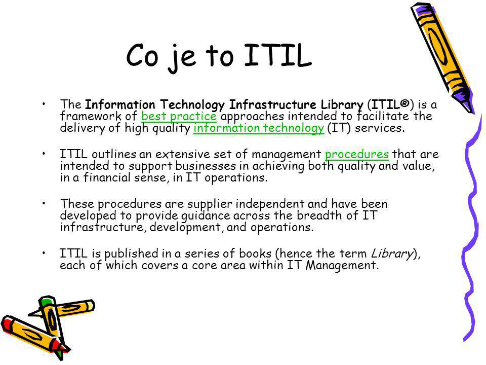 Co je to ITIL The Information Technology Infrastructure Library (ITIL®) is a framework of best practice approaches intended to facilitate the delivery of high quality information technology (IT) services.best practiceinformation technology ITIL outlines an extensive set of management procedures that are intended to support businesses in achieving both quality and value, in a financial sense, in IT operations.procedures These procedures are supplier independent and have been developed to provide guidance across the breadth of IT infrastructure, development, and operations.