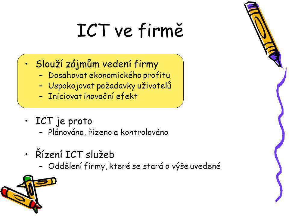 ICT ve firmě Slouží zájmům vedení firmy –Dosahovat ekonomického profitu –Uspokojovat požadavky uživatelů –Iniciovat inovační efekt ICT je proto –Plánováno, řízeno a kontrolováno Řízení ICT služeb –Oddělení firmy, které se stará o výše uvedené