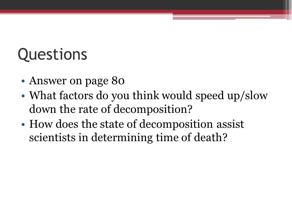 Questions Answer on page 80 What factors do you think would speed up/slow down the rate of decomposition? How does the state of decomposition assist s