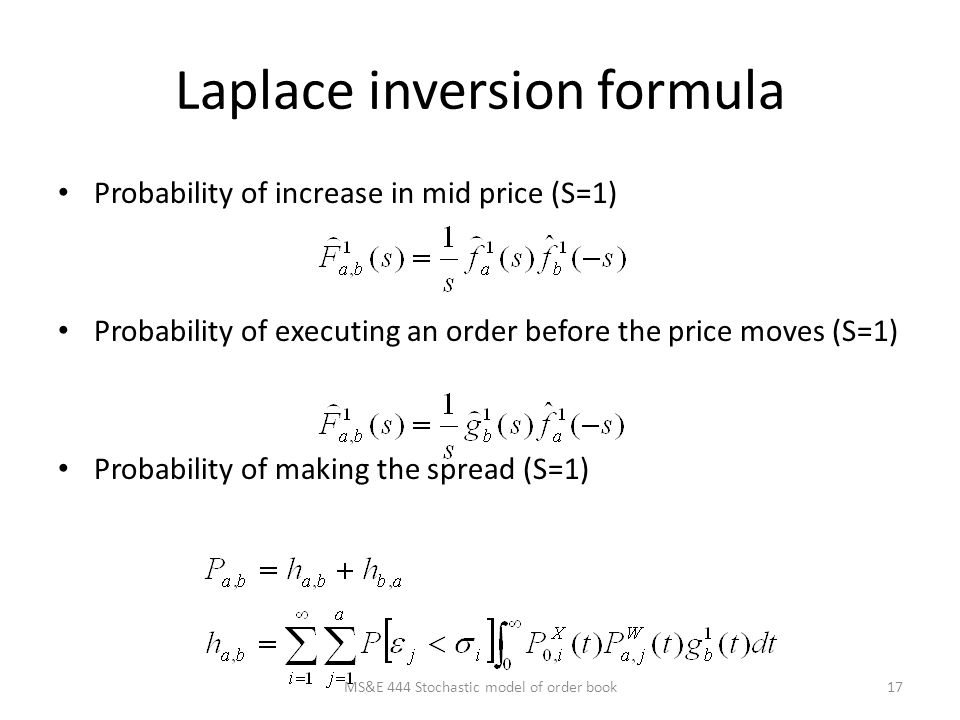 Laplace inversion formula Probability of increase in mid price (S=1) Probability of executing an order before the price moves (S=1) Probability of making the spread (S=1) 17MS&E 444 Stochastic model of order book
