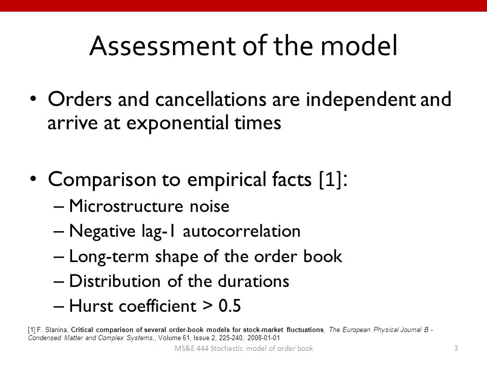 Assessment of the model Orders and cancellations are independent and arrive at exponential times Comparison to empirical facts [1] : – Microstructure noise – Negative lag-1 autocorrelation – Long-term shape of the order book – Distribution of the durations – Hurst coefficient > 0.5 3MS&E 444 Stochastic model of order book [1] F.