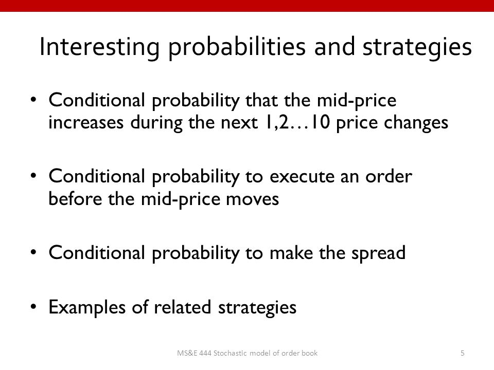 Interesting probabilities and strategies Conditional probability that the mid-price increases during the next 1,2…10 price changes Conditional probability to execute an order before the mid-price moves Conditional probability to make the spread Examples of related strategies 5MS&E 444 Stochastic model of order book